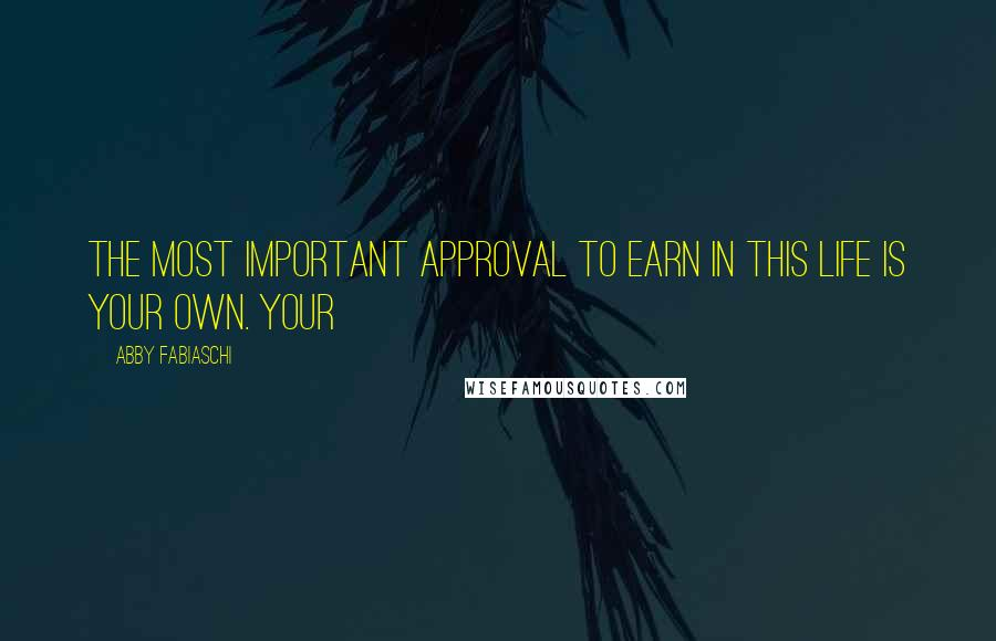 Abby Fabiaschi quotes: the most important approval to earn in this life is your own. Your