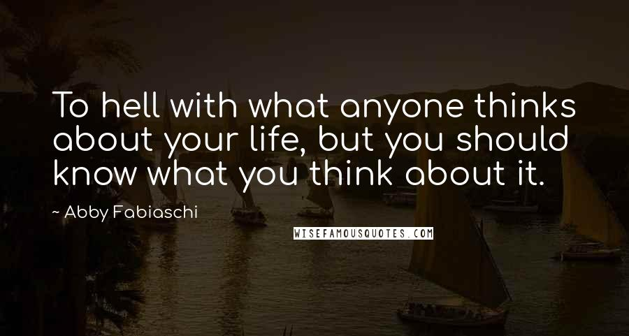 Abby Fabiaschi quotes: To hell with what anyone thinks about your life, but you should know what you think about it.