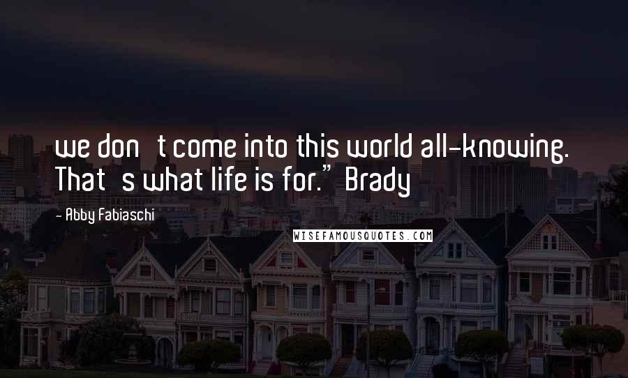 "Abby Fabiaschi quotes: we don't come into this world all-knowing. That's what life is for."" Brady"