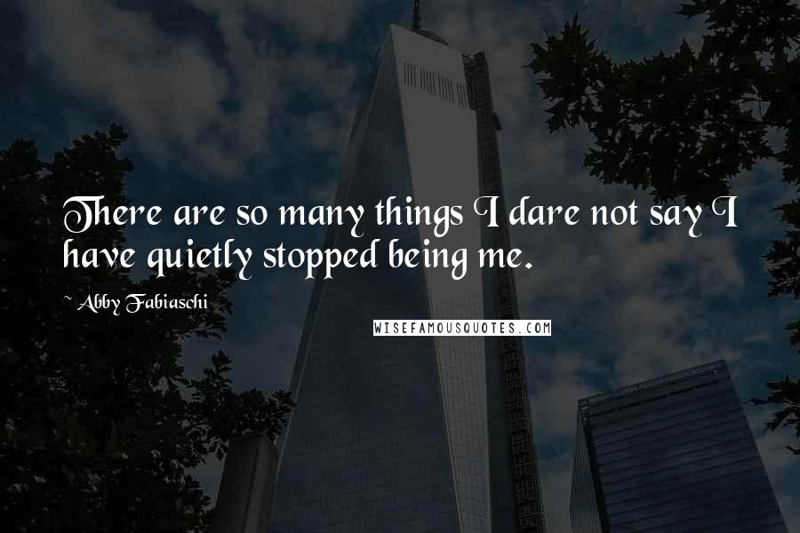 Abby Fabiaschi quotes: There are so many things I dare not say I have quietly stopped being me.