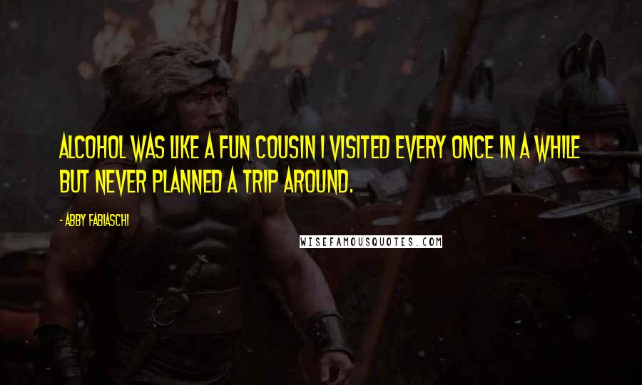 Abby Fabiaschi quotes: Alcohol was like a fun cousin I visited every once in a while but never planned a trip around.