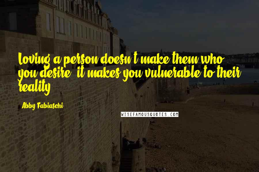 Abby Fabiaschi quotes: Loving a person doesn't make them who you desire; it makes you vulnerable to their reality.