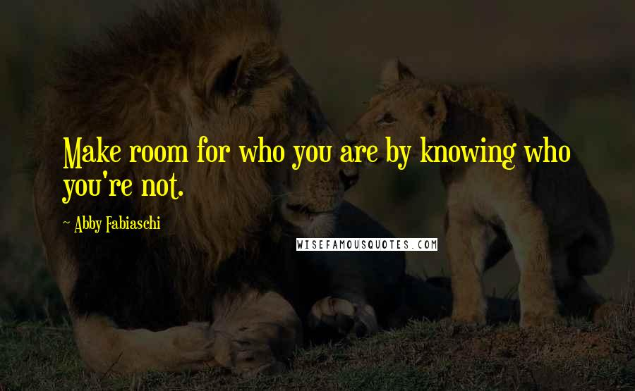 Abby Fabiaschi quotes: Make room for who you are by knowing who you're not.