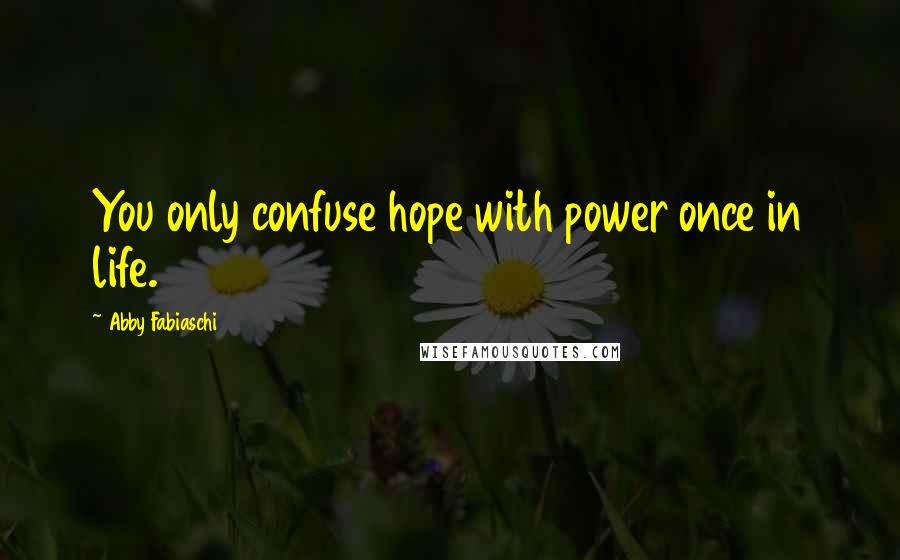 Abby Fabiaschi quotes: You only confuse hope with power once in life.
