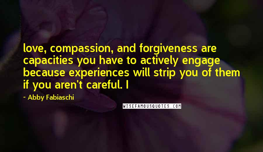 Abby Fabiaschi quotes: love, compassion, and forgiveness are capacities you have to actively engage because experiences will strip you of them if you aren't careful. I