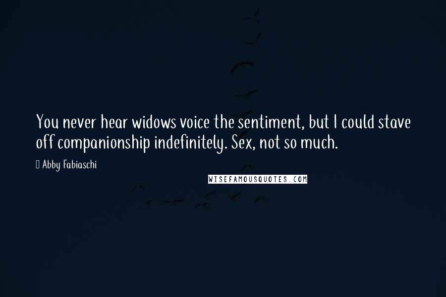 Abby Fabiaschi quotes: You never hear widows voice the sentiment, but I could stave off companionship indefinitely. Sex, not so much.