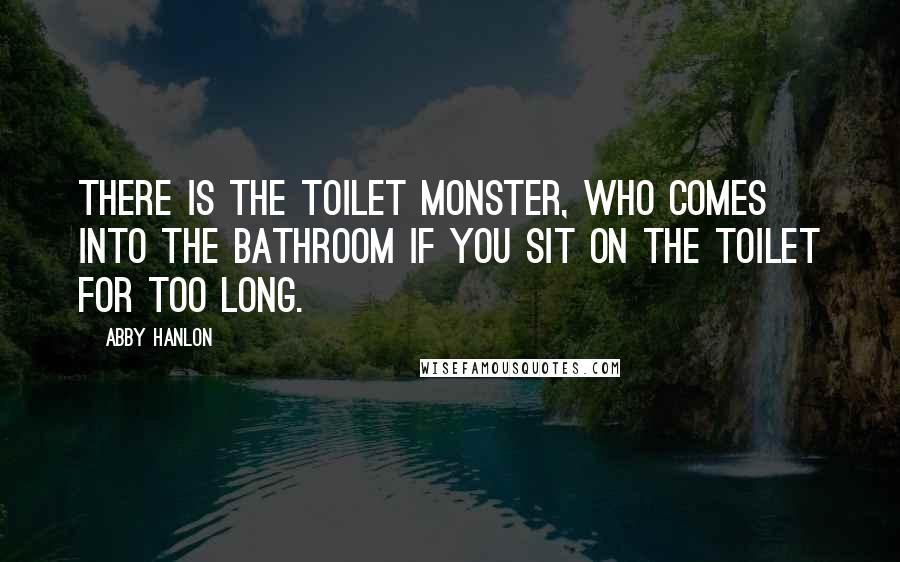 Abby Hanlon quotes: There is the Toilet Monster, who comes into the bathroom if you sit on the toilet for too long.