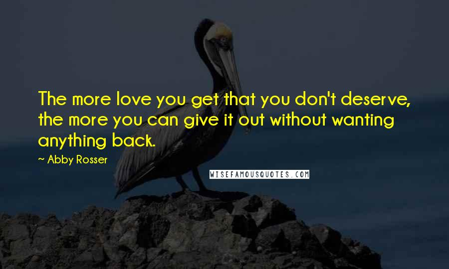 Abby Rosser quotes: The more love you get that you don't deserve, the more you can give it out without wanting anything back.