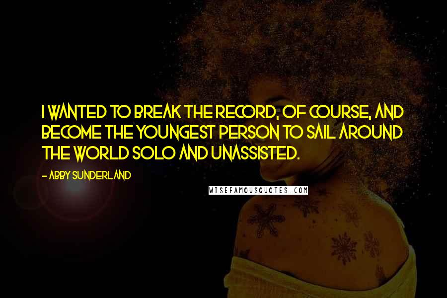 Abby Sunderland quotes: I wanted to break the record, of course, and become the youngest person to sail around the world solo and unassisted.