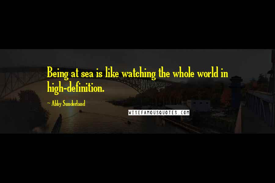Abby Sunderland quotes: Being at sea is like watching the whole world in high-definition.