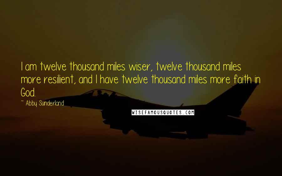 Abby Sunderland quotes: I am twelve thousand miles wiser, twelve thousand miles more resilient, and I have twelve thousand miles more faith in God.