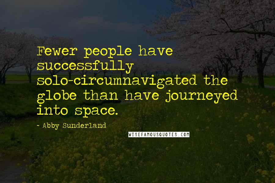 Abby Sunderland quotes: Fewer people have successfully solo-circumnavigated the globe than have journeyed into space.
