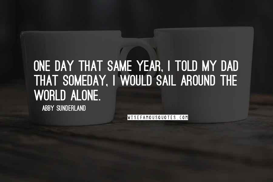 Abby Sunderland quotes: One day that same year, I told my dad that someday, I would sail around the world alone.