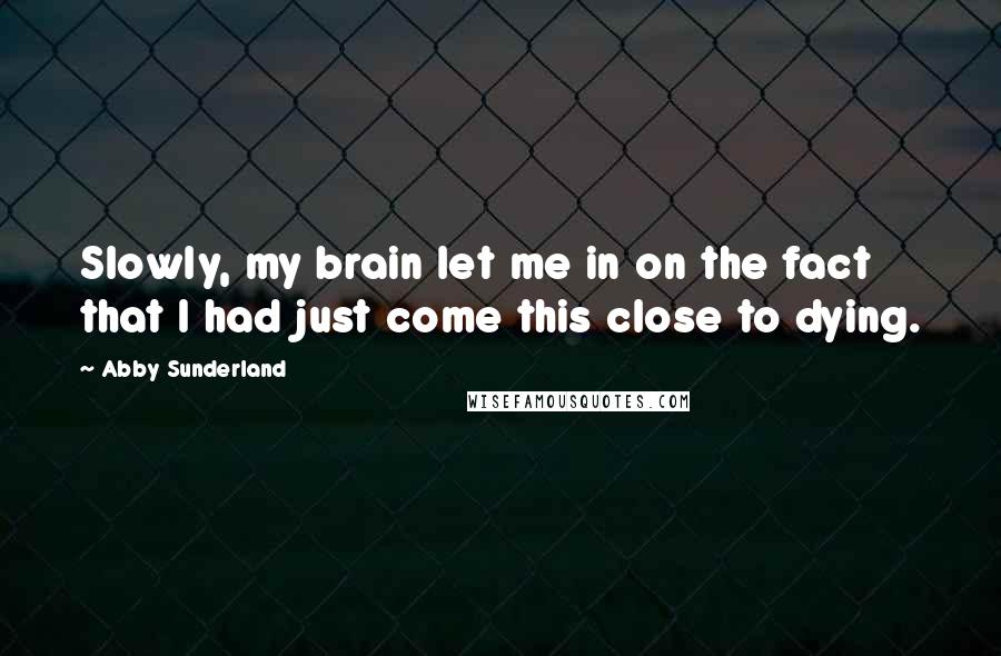Abby Sunderland quotes: Slowly, my brain let me in on the fact that I had just come this close to dying.