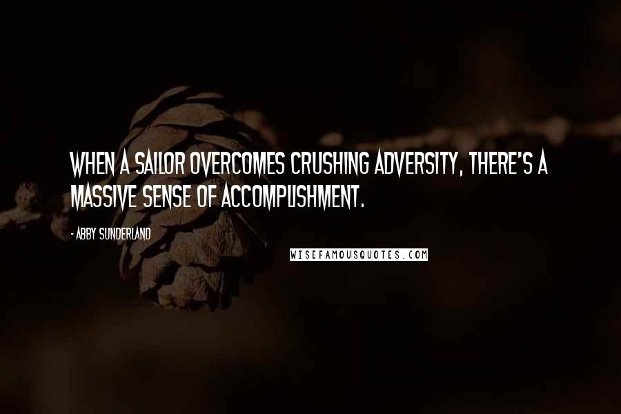 Abby Sunderland quotes: When a sailor overcomes crushing adversity, there's a massive sense of accomplishment.
