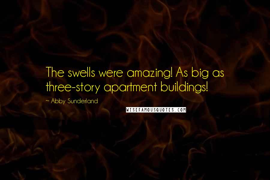 Abby Sunderland quotes: The swells were amazing! As big as three-story apartment buildings!