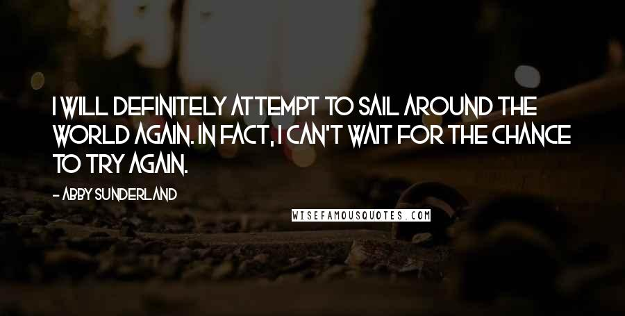 Abby Sunderland quotes: I will definitely attempt to sail around the world again. In fact, I can't wait for the chance to try again.