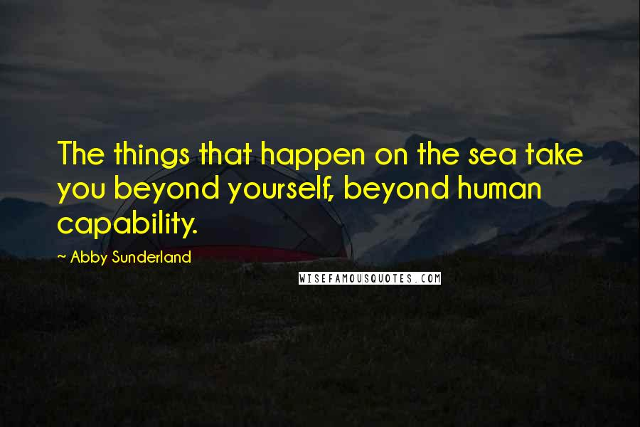 Abby Sunderland quotes: The things that happen on the sea take you beyond yourself, beyond human capability.