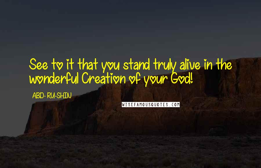 ABD- RU-SHIN quotes: See to it that you stand truly alive in the wonderful Creation of your God!