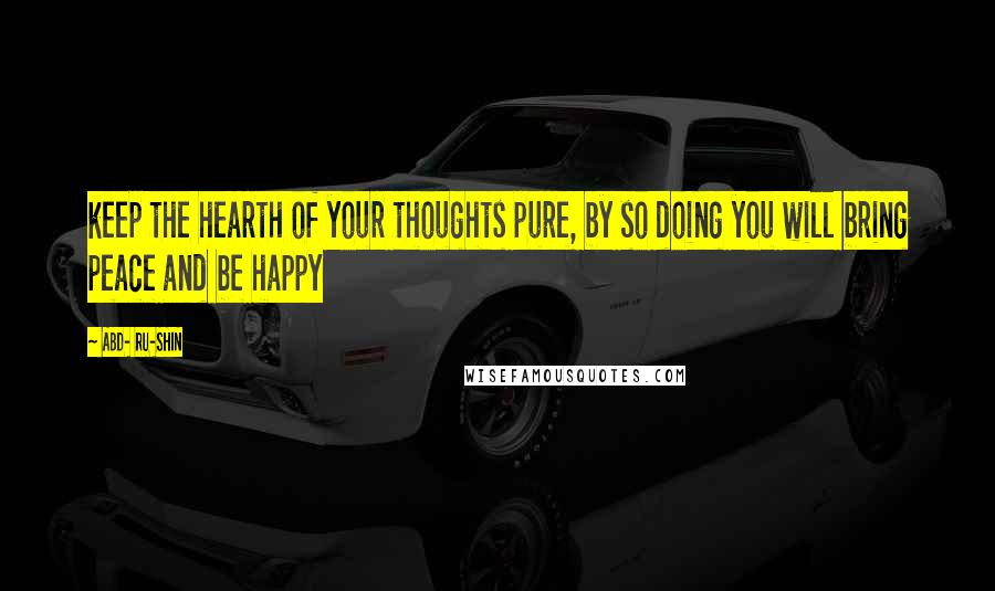ABD- RU-SHIN quotes: keep the hearth of your thoughts pure, by so doing you will bring peace and be happy