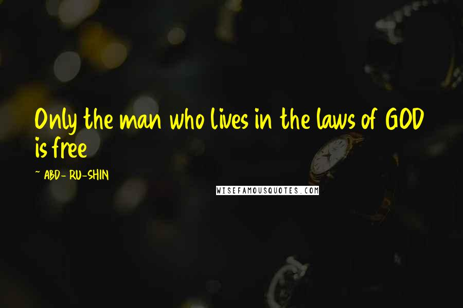 ABD- RU-SHIN quotes: Only the man who lives in the laws of GOD is free