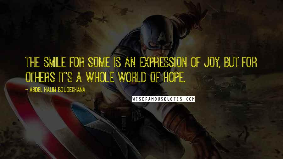 Abdel Halim Boudekhana quotes: The Smile for some is an expression of joy, but for others it's a whole world of hope.
