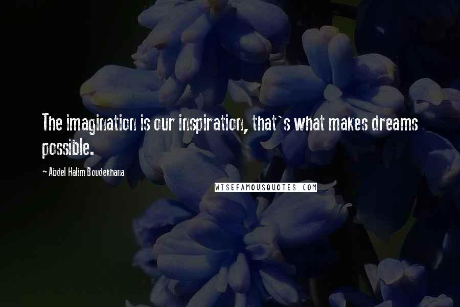 Abdel Halim Boudekhana quotes: The imagination is our inspiration, that's what makes dreams possible.
