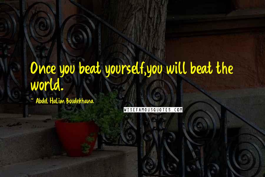 Abdel Halim Boudekhana quotes: Once you beat yourself,you will beat the world.