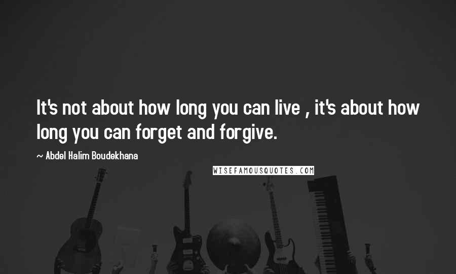 Abdel Halim Boudekhana quotes: It's not about how long you can live , it's about how long you can forget and forgive.