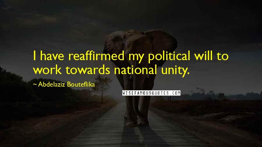 Abdelaziz Bouteflika quotes: I have reaffirmed my political will to work towards national unity.