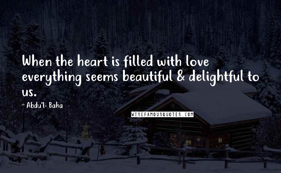 Abdu'l- Baha quotes: When the heart is filled with love everything seems beautiful & delightful to us.