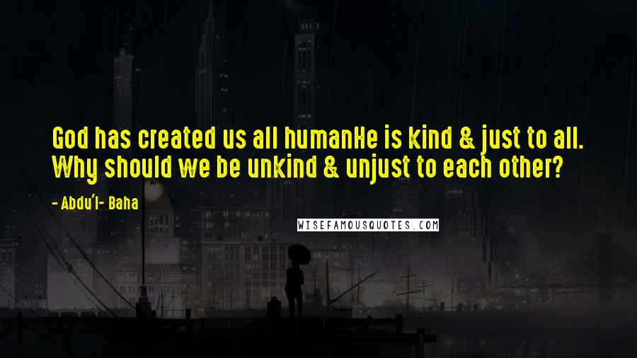 Abdu'l- Baha quotes: God has created us all humanHe is kind & just to all. Why should we be unkind & unjust to each other?
