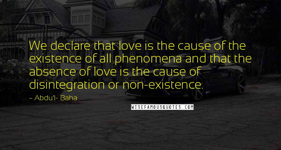 Abdu'l- Baha quotes: We declare that love is the cause of the existence of all phenomena and that the absence of love is the cause of disintegration or non-existence.