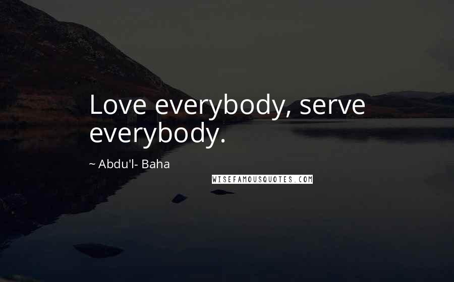 Abdu'l- Baha quotes: Love everybody, serve everybody.