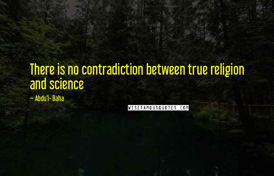 Abdu'l- Baha quotes: There is no contradiction between true religion and science
