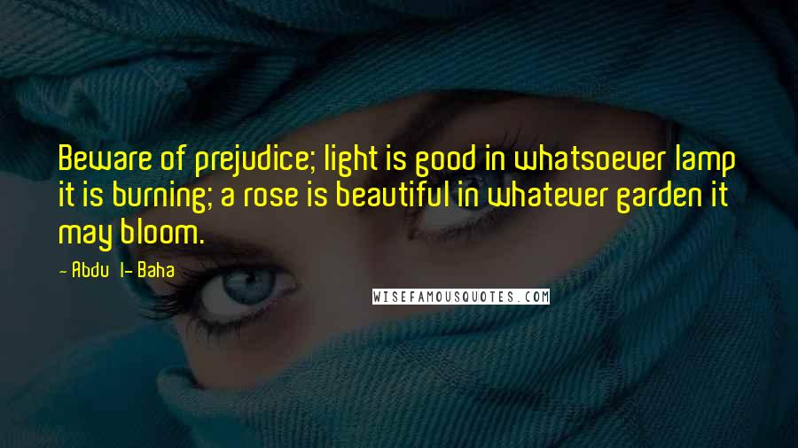 Abdu'l- Baha quotes: Beware of prejudice; light is good in whatsoever lamp it is burning; a rose is beautiful in whatever garden it may bloom.