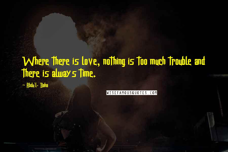 Abdu'l- Baha quotes: Where there is love, nothing is too much trouble and there is always time.