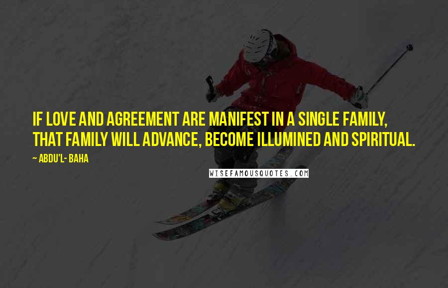 Abdu'l- Baha quotes: If love and agreement are manifest in a single family, that family will advance, become illumined and spiritual.