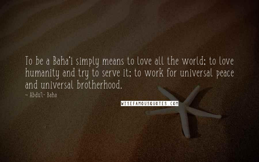 Abdu'l- Baha quotes: To be a Baha'i simply means to love all the world; to love humanity and try to serve it; to work for universal peace and universal brotherhood.