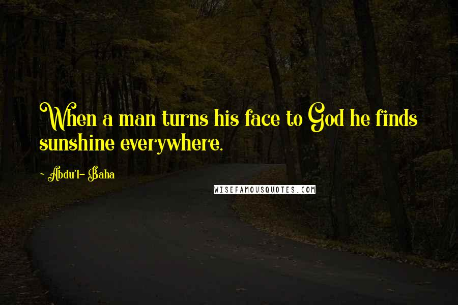 Abdu'l- Baha quotes: When a man turns his face to God he finds sunshine everywhere.