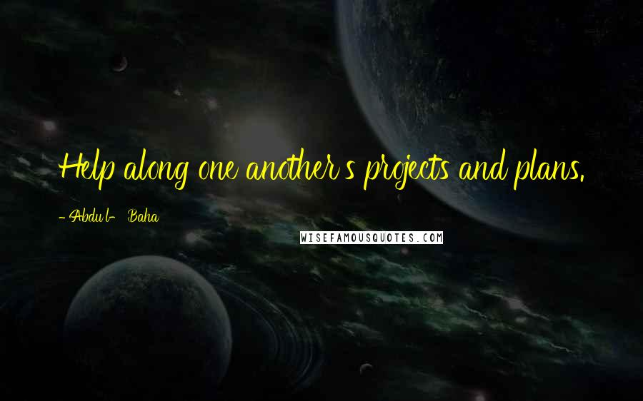 Abdu'l- Baha quotes: Help along one another's projects and plans.