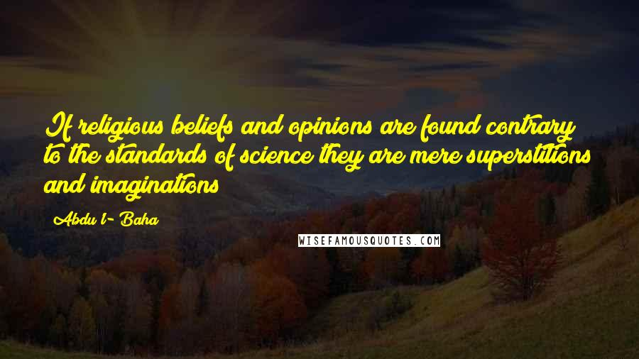 Abdu'l- Baha quotes: If religious beliefs and opinions are found contrary to the standards of science they are mere superstitions and imaginations