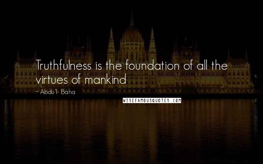 Abdu'l- Baha quotes: Truthfulness is the foundation of all the virtues of mankind