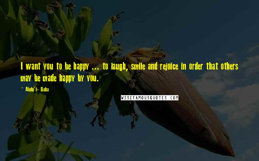 Abdu'l- Baha quotes: I want you to be happy ... to laugh, smile and rejoice in order that others may be made happy by you.