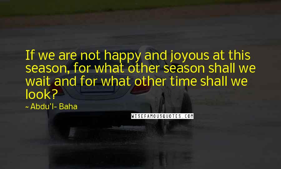 Abdu'l- Baha quotes: If we are not happy and joyous at this season, for what other season shall we wait and for what other time shall we look?
