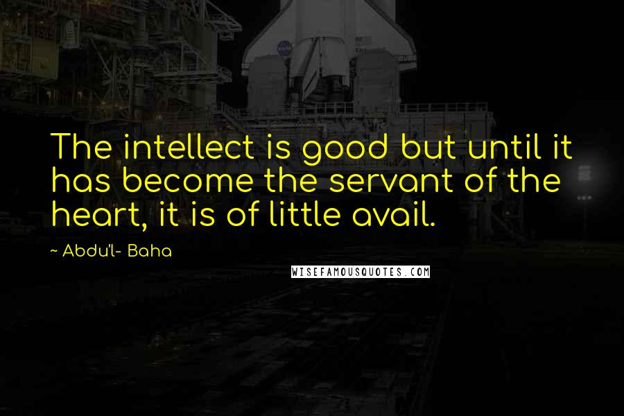 Abdu'l- Baha quotes: The intellect is good but until it has become the servant of the heart, it is of little avail.