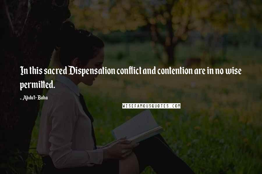 Abdu'l- Baha quotes: In this sacred Dispensation conflict and contention are in no wise permitted.