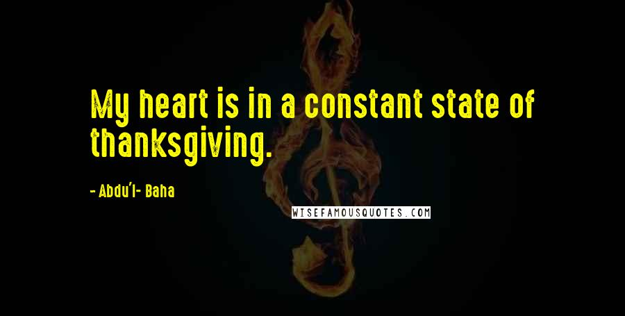 Abdu'l- Baha quotes: My heart is in a constant state of thanksgiving.