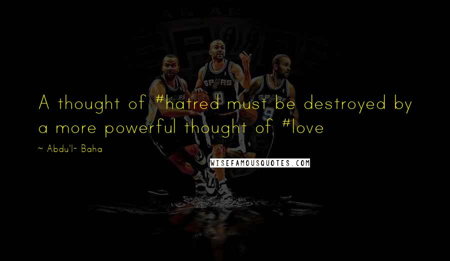 Abdu'l- Baha quotes: A thought of #hatred must be destroyed by a more powerful thought of #love