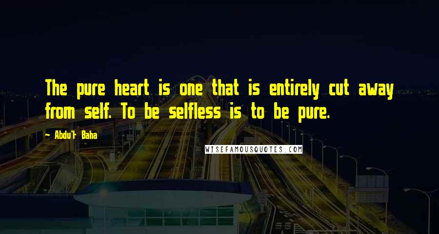 Abdu'l- Baha quotes: The pure heart is one that is entirely cut away from self. To be selfless is to be pure.